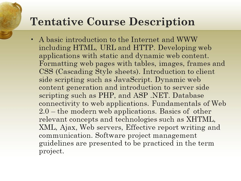 Tentative Course Description A basic introduction to the Internet and WWW including HTML, URL and HTTP. Developing web applications with static and dy