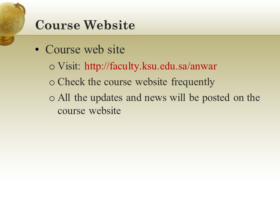 Course Website Course web site o Visit: http://faculty.ksu.edu.sa/anwar o Check the course website frequently o All the updates and news will be poste