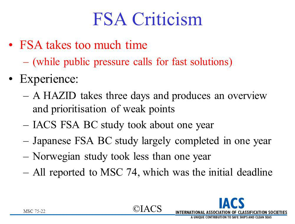 MSC 75-22 ©IACS FSA Criticism FSA takes too much time –(while public pressure calls for fast solutions) Experience: –A HAZID takes three days and prod
