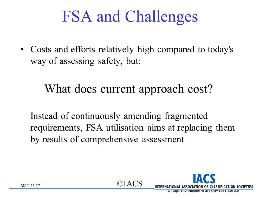 MSC 75-27 ©IACS FSA and Challenges Costs and efforts relatively high compared to today's way of assessing safety, but: What does current approach cost