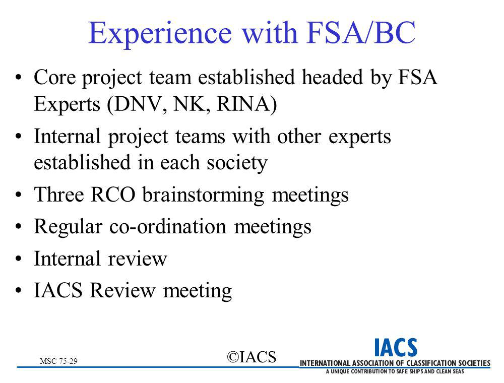 MSC 75-29 ©IACS Experience with FSA/BC Core project team established headed by FSA Experts (DNV, NK, RINA) Internal project teams with other experts e