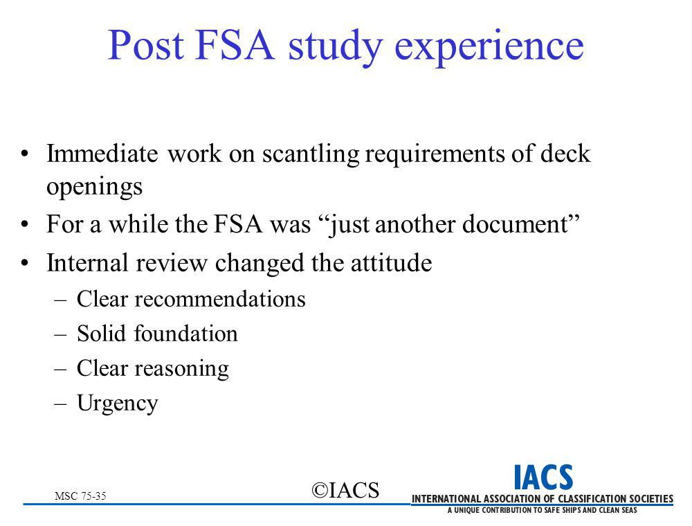 MSC 75-35 ©IACS Post FSA study experience Immediate work on scantling requirements of deck openings For a while the FSA was just another document Inte