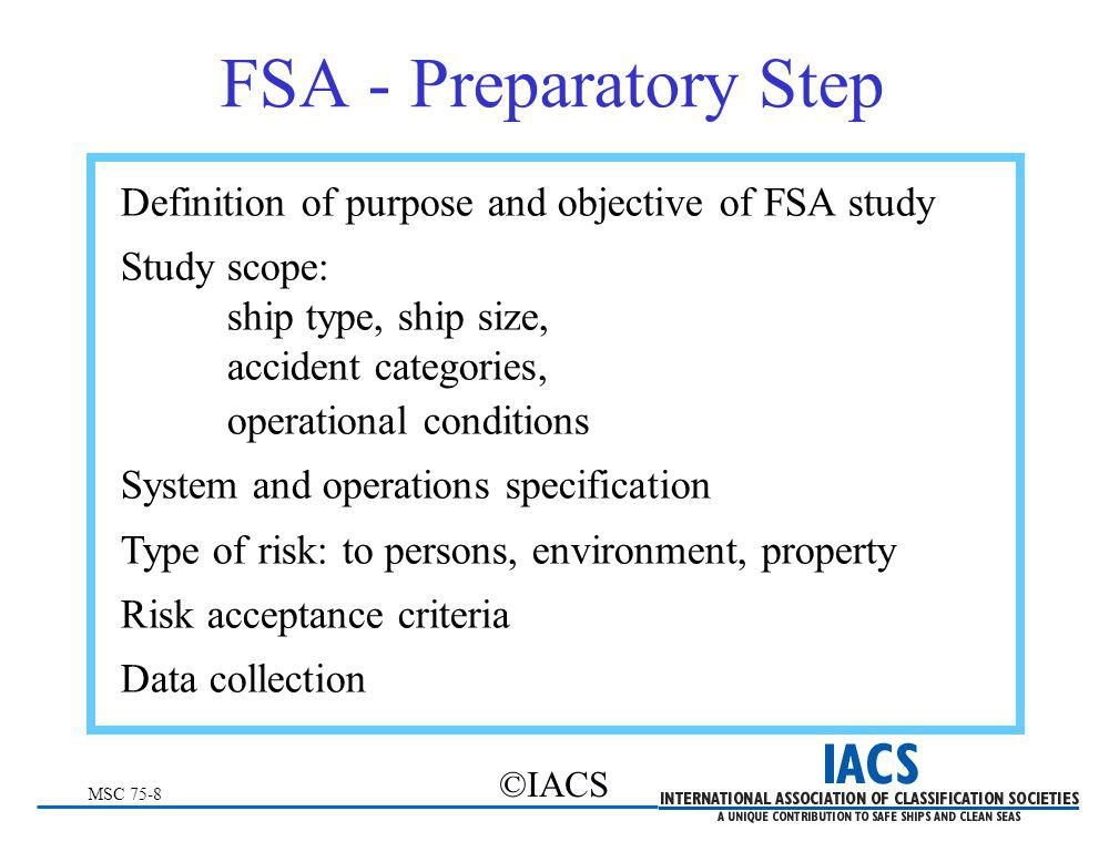 MSC 75-8 ©IACS FSA - Preparatory Step Definition of purpose and objective of FSA study Study scope: ship type, ship size, accident categories, operati