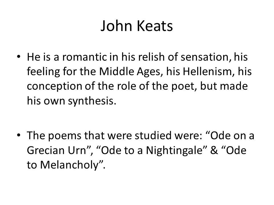 John Keats He is a romantic in his relish of sensation, his feeling for the Middle Ages, his Hellenism, his conception of the role of the poet, but made his own synthesis.
