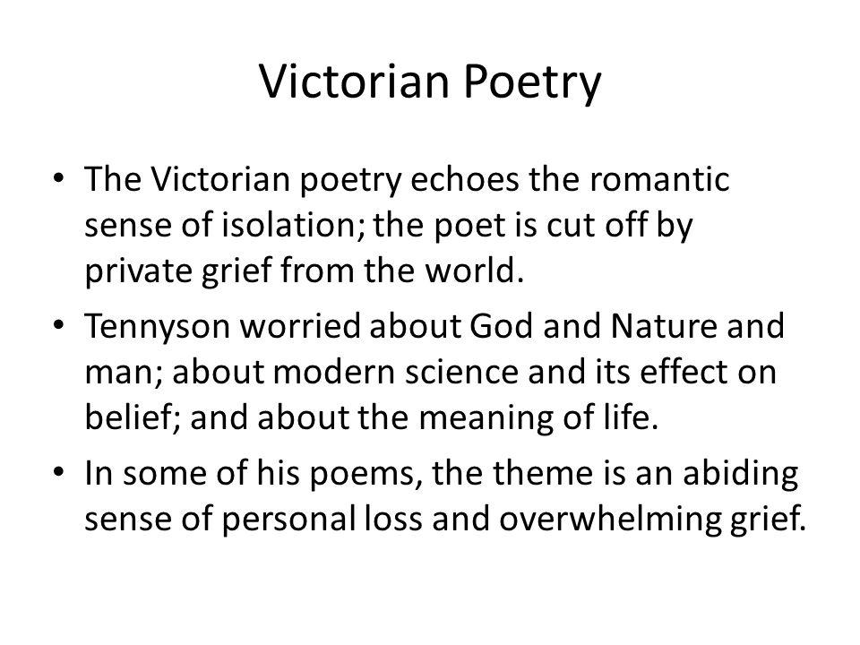 Victorian Poetry The Victorian poetry echoes the romantic sense of isolation; the poet is cut off by private grief from the world.