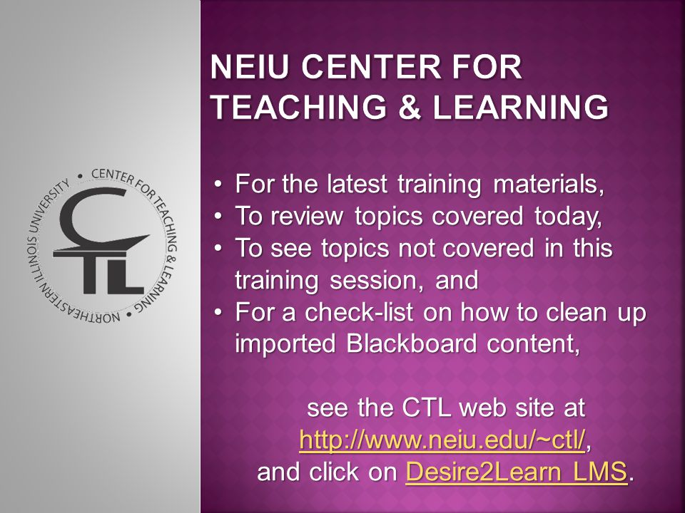 For the latest training materials,For the latest training materials, To review topics covered today,To review topics covered today, To see topics not covered in this training session, andTo see topics not covered in this training session, and For a check-list on how to clean up imported Blackboard content,For a check-list on how to clean up imported Blackboard content, see the CTL web site at http://www.neiu.edu/~ctl/, http://www.neiu.edu/~ctl/ and click on Desire2Learn LMS.