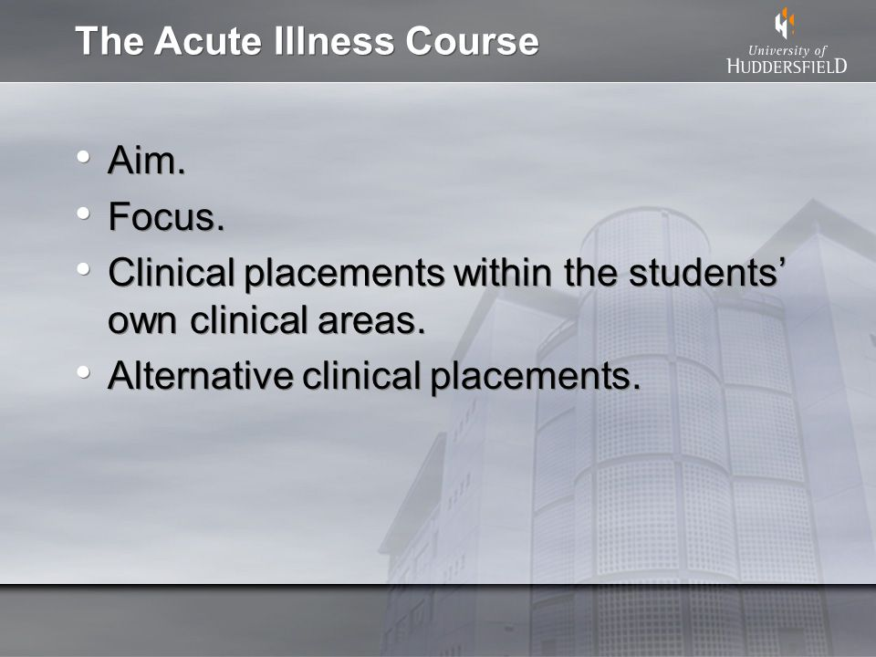 The Acute Illness Course Aim. Focus. Clinical placements within the students own clinical areas. Alternative clinical placements. Aim. Focus. Clinical