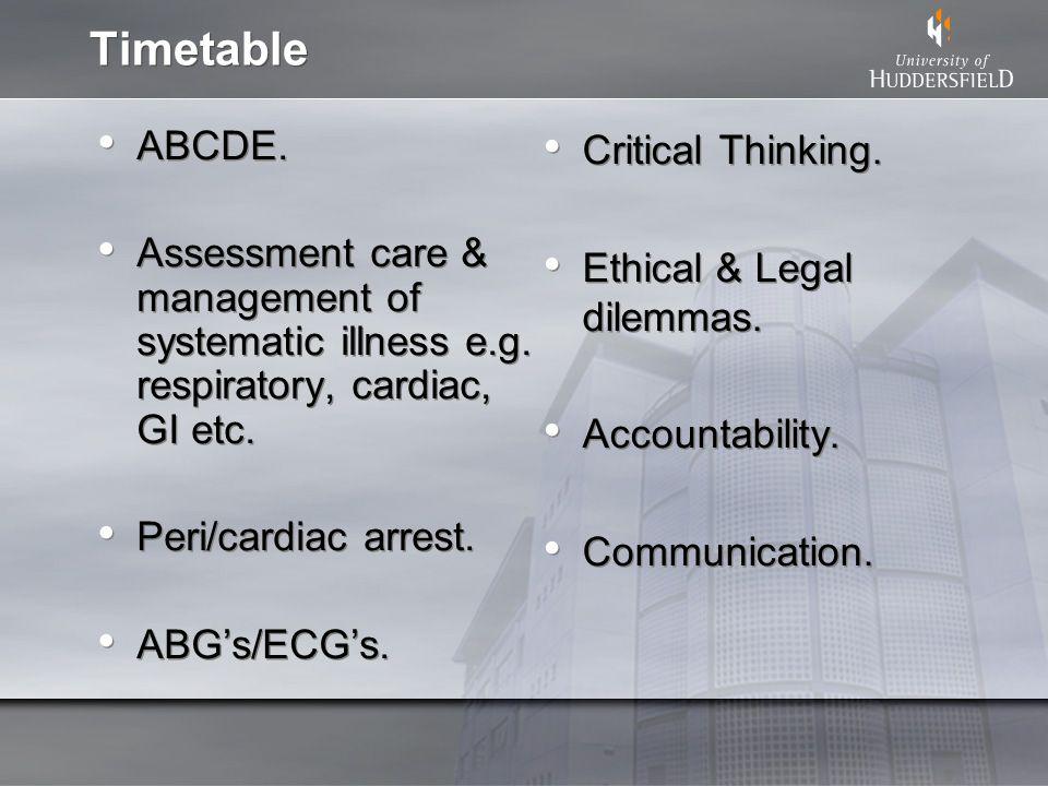 Timetable ABCDE. Assessment care & management of systematic illness e.g. respiratory, cardiac, GI etc. Peri/cardiac arrest. ABGs/ECGs. ABCDE. Assessme