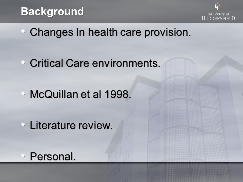 Background Changes In health care provision. Critical Care environments. McQuillan et al 1998. Literature review. Personal. Changes In health care pro
