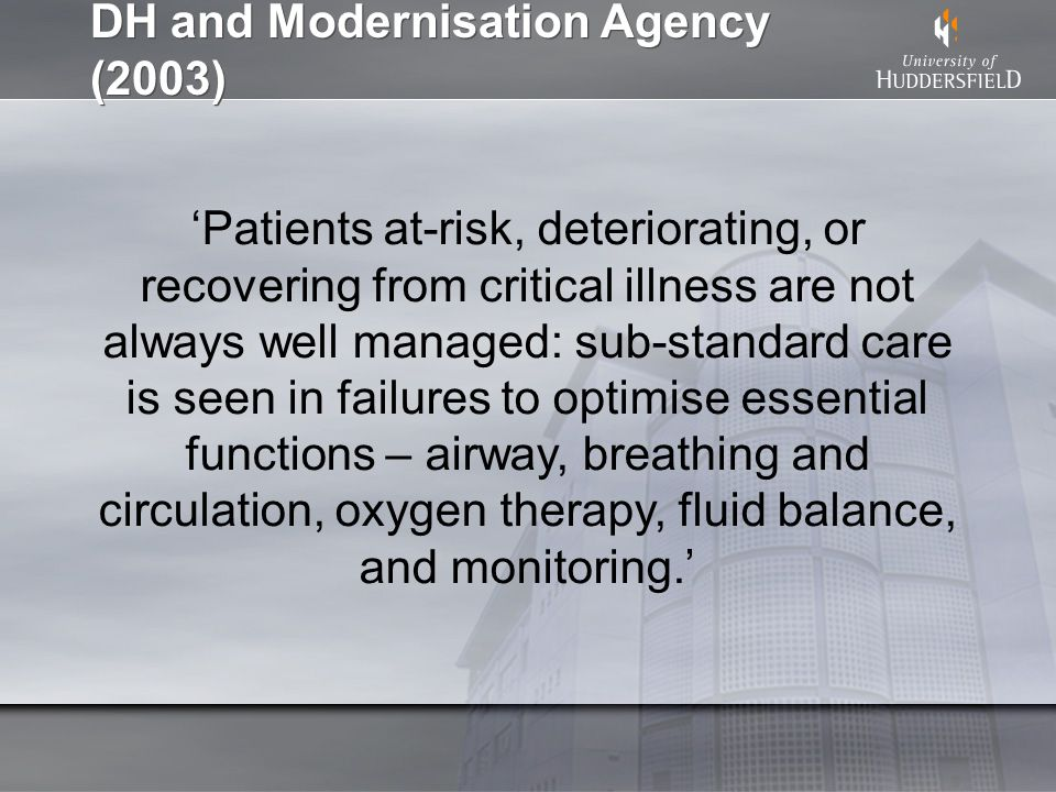 DH and Modernisation Agency (2003) Patients at-risk, deteriorating, or recovering from critical illness are not always well managed: sub-standard care is seen in failures to optimise essential functions – airway, breathing and circulation, oxygen therapy, fluid balance, and monitoring.