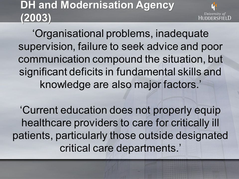 DH and Modernisation Agency (2003) Organisational problems, inadequate supervision, failure to seek advice and poor communication compound the situation, but significant deficits in fundamental skills and knowledge are also major factors.