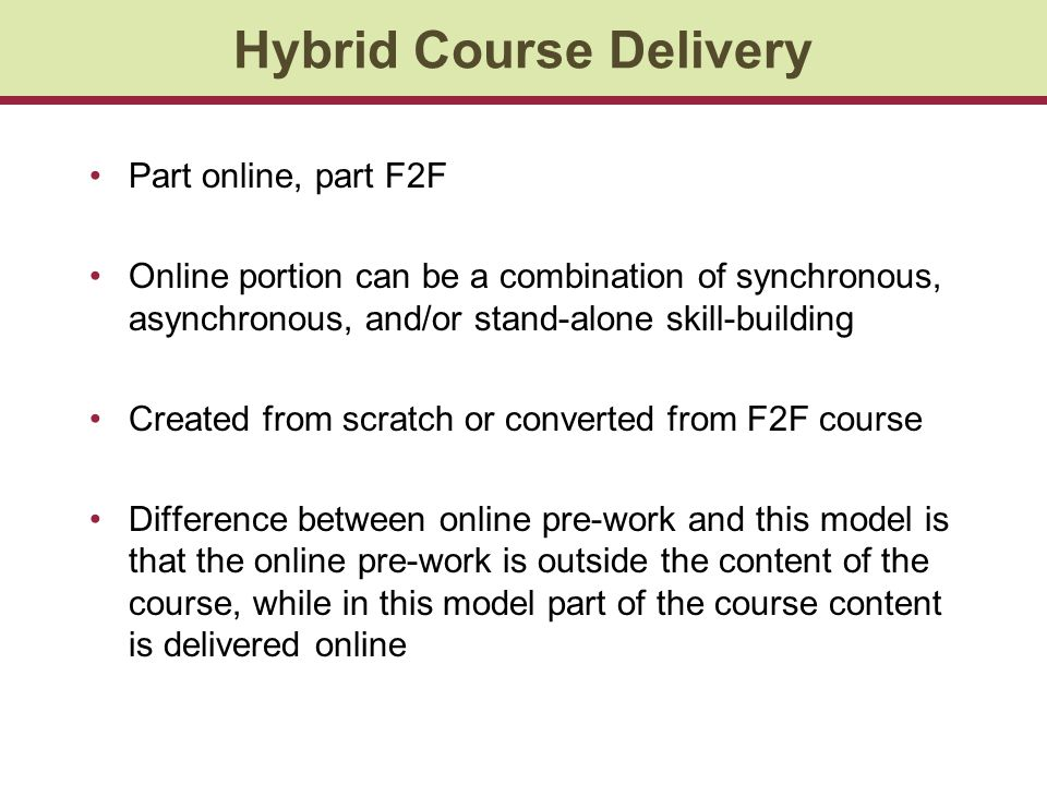 Hybrid Course Delivery Part online, part F2F Online portion can be a combination of synchronous, asynchronous, and/or stand-alone skill-building Created from scratch or converted from F2F course Difference between online pre-work and this model is that the online pre-work is outside the content of the course, while in this model part of the course content is delivered online