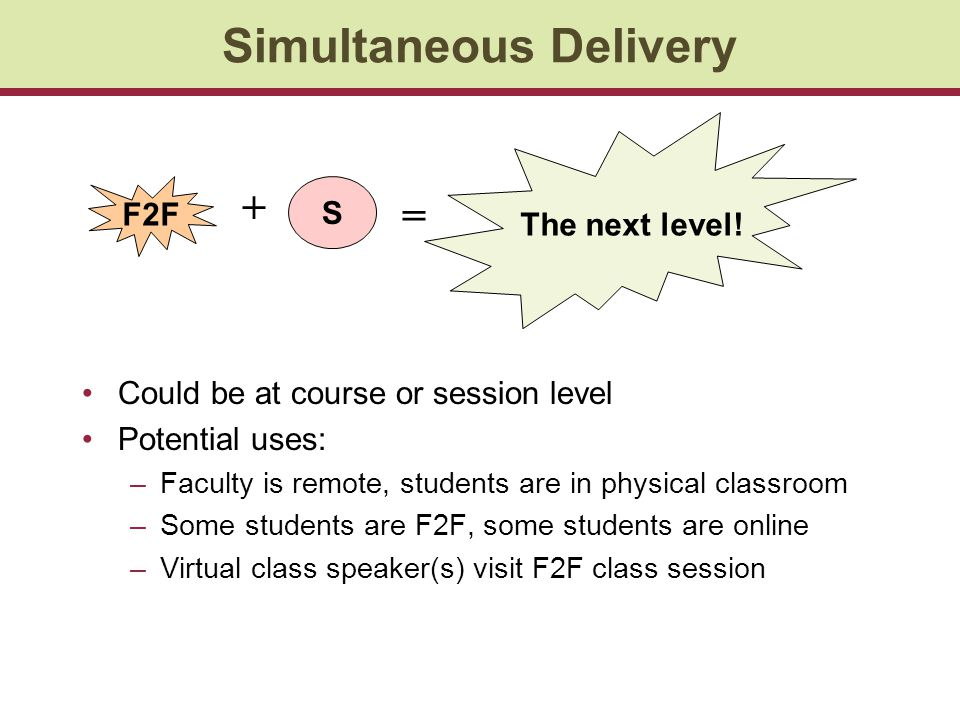 Simultaneous Delivery Could be at course or session level Potential uses: –Faculty is remote, students are in physical classroom –Some students are F2F, some students are online –Virtual class speaker(s) visit F2F class session S F2F + The next level.