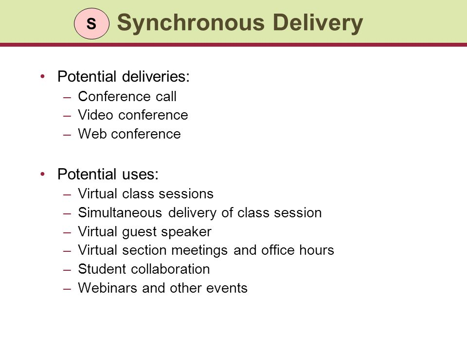 Synchronous Delivery Potential deliveries: –Conference call –Video conference –Web conference Potential uses: –Virtual class sessions –Simultaneous delivery of class session –Virtual guest speaker –Virtual section meetings and office hours –Student collaboration –Webinars and other events S