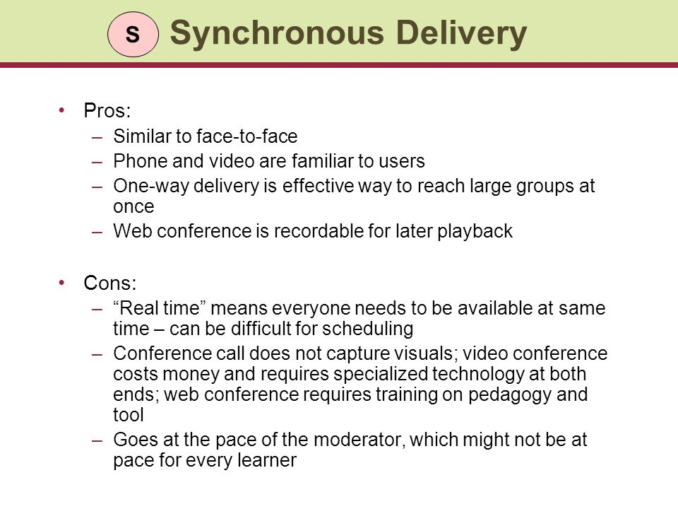 Synchronous Delivery Pros: –Similar to face-to-face –Phone and video are familiar to users –One-way delivery is effective way to reach large groups at once –Web conference is recordable for later playback Cons: –Real time means everyone needs to be available at same time – can be difficult for scheduling –Conference call does not capture visuals; video conference costs money and requires specialized technology at both ends; web conference requires training on pedagogy and tool –Goes at the pace of the moderator, which might not be at pace for every learner S