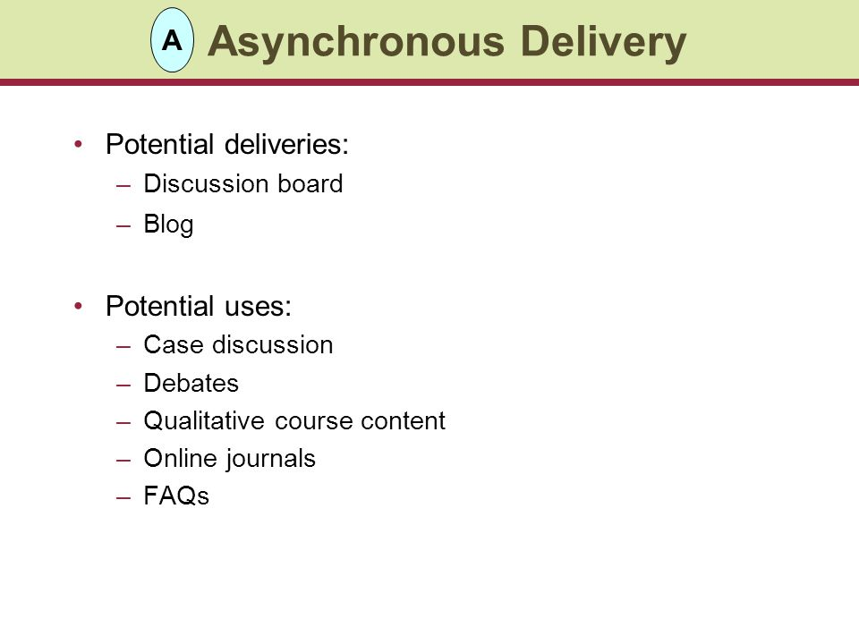 Asynchronous Delivery Potential deliveries: –Discussion board –Blog Potential uses: –Case discussion –Debates –Qualitative course content –Online journals –FAQs A
