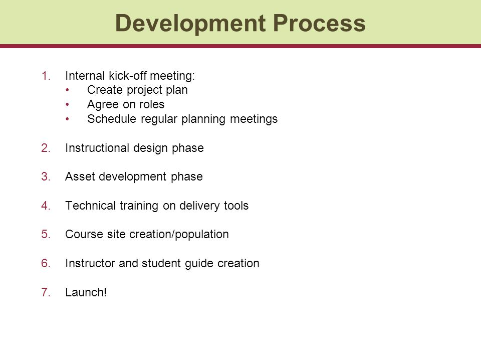 1.Internal kick-off meeting: Create project plan Agree on roles Schedule regular planning meetings 2.Instructional design phase 3.Asset development phase 4.Technical training on delivery tools 5.Course site creation/population 6.Instructor and student guide creation 7.Launch.