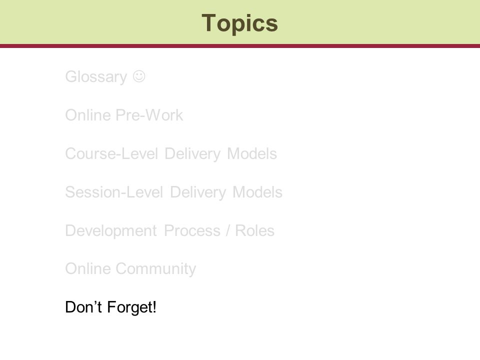 Topics Glossary Online Pre-Work Course-Level Delivery Models Session-Level Delivery Models Development Process / Roles Online Community Dont Forget!