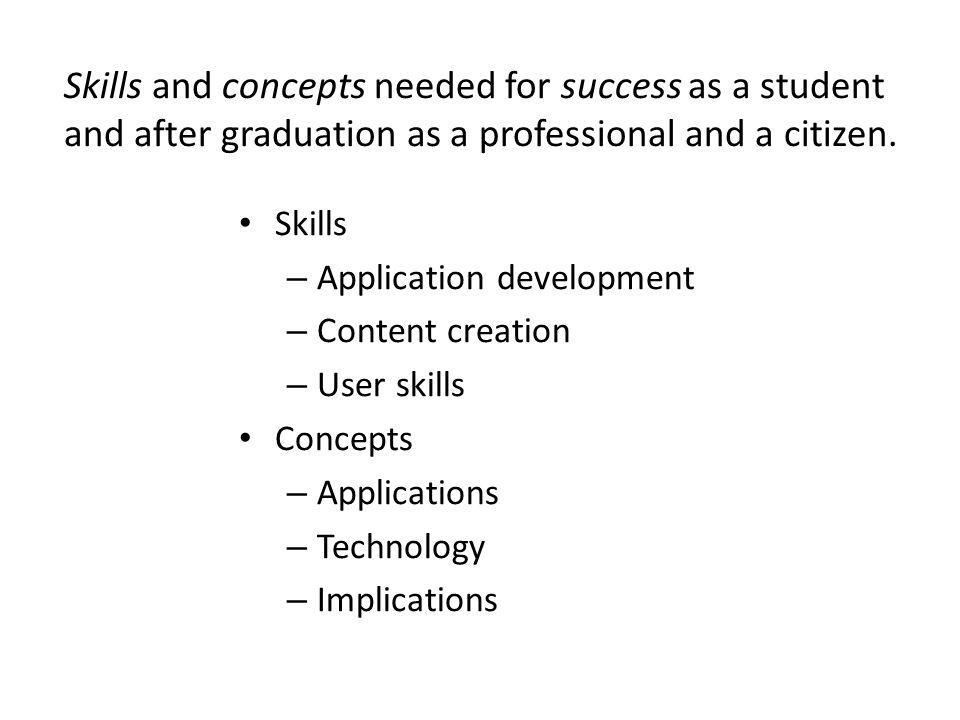 Skills – Application development – Content creation – User skills Concepts – Applications – Technology – Implications Skills and concepts needed for success as a student and after graduation as a professional and a citizen.