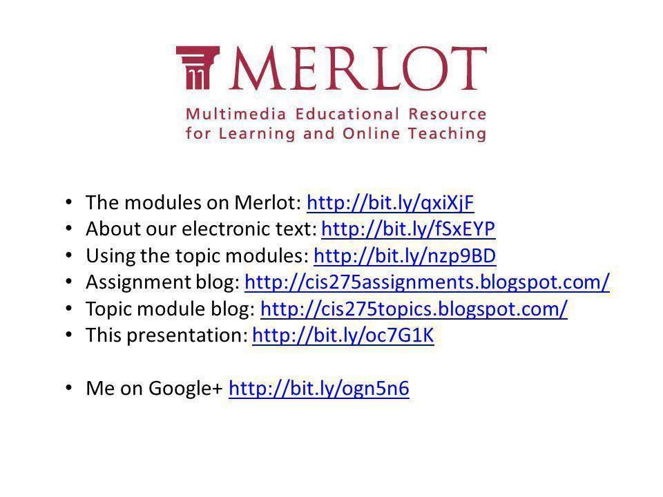 The modules on Merlot: http://bit.ly/qxiXjFhttp://bit.ly/qxiXjF About our electronic text: http://bit.ly/fSxEYPhttp://bit.ly/fSxEYP Using the topic modules: http://bit.ly/nzp9BDhttp://bit.ly/nzp9BD Assignment blog: http://cis275assignments.blogspot.com/http://cis275assignments.blogspot.com/ Topic module blog: http://cis275topics.blogspot.com/http://cis275topics.blogspot.com/ This presentation: http://bit.ly/oc7G1Khttp://bit.ly/oc7G1K Me on Google+ http://bit.ly/ogn5n6http://bit.ly/ogn5n6