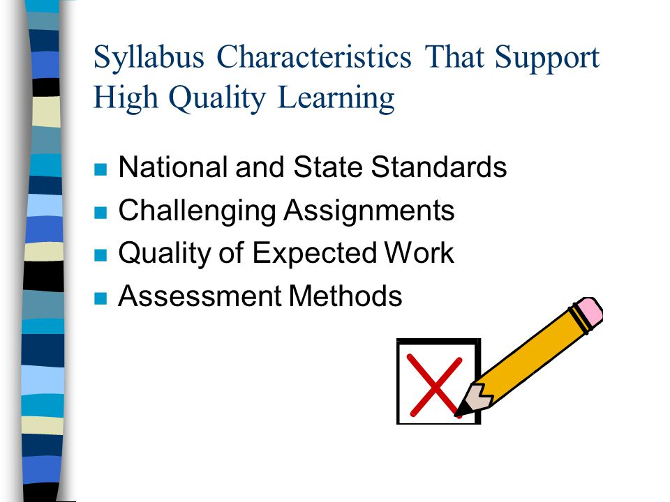 Syllabus Characteristics That Support High Quality Learning n National and State Standards n Challenging Assignments n Quality of Expected Work n Assessment Methods
