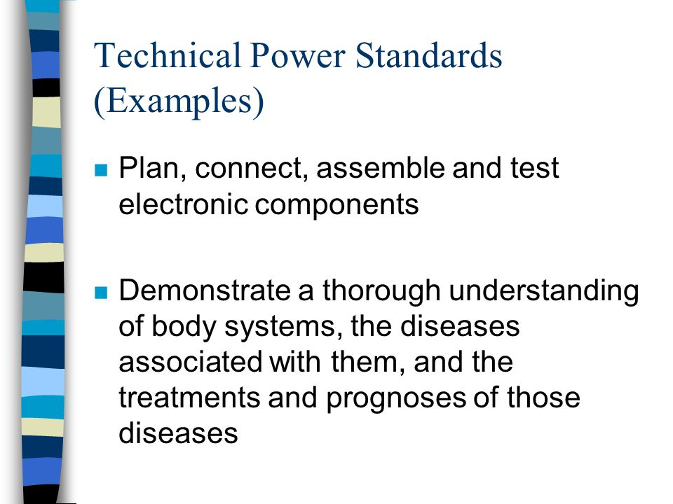 Technical Power Standards (Examples) n Plan, connect, assemble and test electronic components n Demonstrate a thorough understanding of body systems, the diseases associated with them, and the treatments and prognoses of those diseases