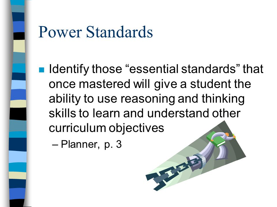 Power Standards n Identify those essential standards that once mastered will give a student the ability to use reasoning and thinking skills to learn and understand other curriculum objectives –Planner, p.