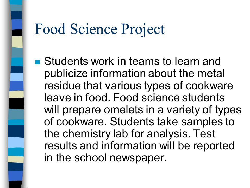 Food Science Project n Students work in teams to learn and publicize information about the metal residue that various types of cookware leave in food.