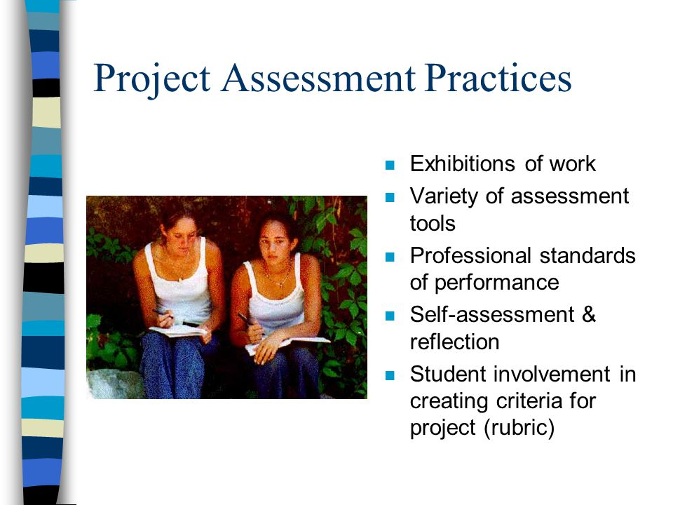 Project Assessment Practices n Exhibitions of work n Variety of assessment tools n Professional standards of performance n Self-assessment & reflection n Student involvement in creating criteria for project (rubric)