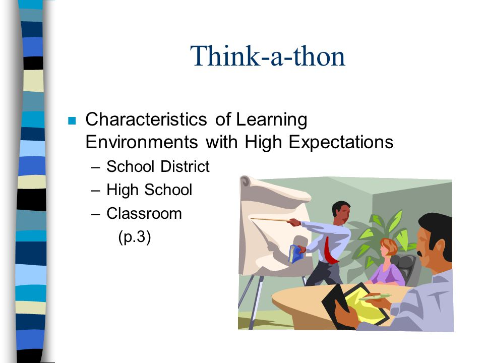 Think-a-thon n Characteristics of Learning Environments with High Expectations –School District –High School –Classroom (p.3)