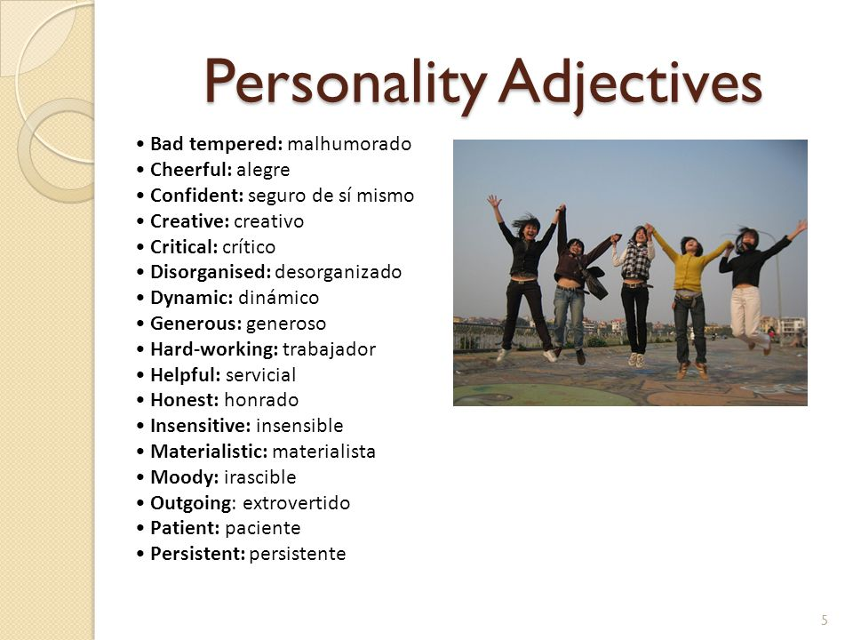 Personality Adjectives 5 Bad tempered: malhumorado Cheerful: alegre Confident: seguro de sí mismo Creative: creativo Critical: crítico Disorganised: d