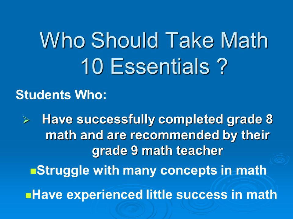 MATH 10E Essentials Practical real life Math Practical real life Math Leads to Math 11E (Essentials) Leads to Math 11E (Essentials) Limited homework Limited homework Smaller class size – 25 max Smaller class size – 25 max