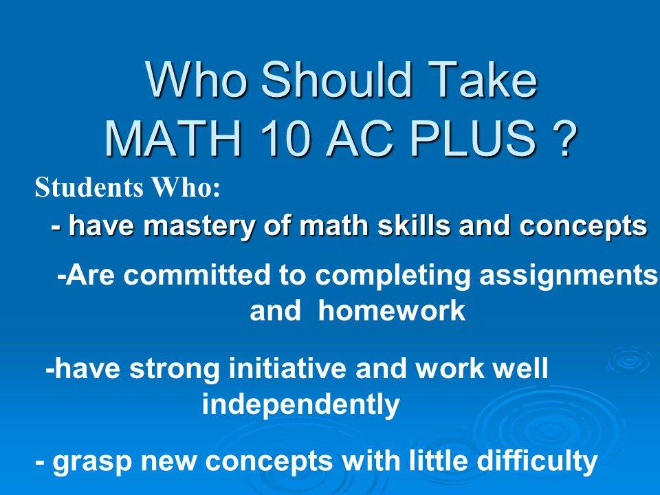 MATH 10AC PLUS Academic Runs All Year – 2 credits – Math 10 AC and Math 10 AC Plus Runs All Year – 2 credits – Math 10 AC and Math 10 AC Plus Nightly homework Nightly homework Leads To MATH11AC or 11AD, Math 12 AC or AD, Pre Cal and Calculus Leads To MATH11AC or 11AD, Math 12 AC or AD, Pre Cal and Calculus Additional hours provide time for development & reinforcement of concepts or extension and enrichment of course Additional hours provide time for development & reinforcement of concepts or extension and enrichment of course