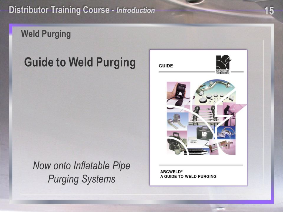 Weld Purging Guide to Weld Purging Now onto Inflatable Pipe Purging Systems Distributor Training Course - Introduction 15