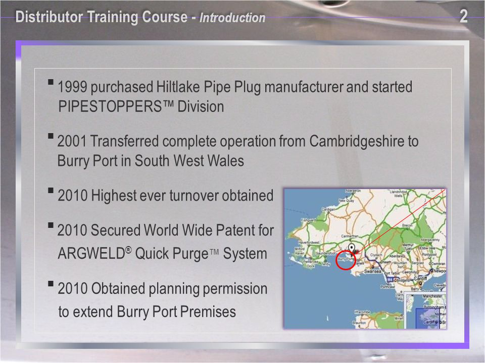 2 2 1999 purchased Hiltlake Pipe Plug manufacturer and started PIPESTOPPERS Division 2010 Secured World Wide Patent for ARGWELD ® Quick Purge System 2010 Highest ever turnover obtained 2010 Obtained planning permission to extend Burry Port Premises 2001 Transferred complete operation from Cambridgeshire to Burry Port in South West Wales Distributor Training Course - Introduction