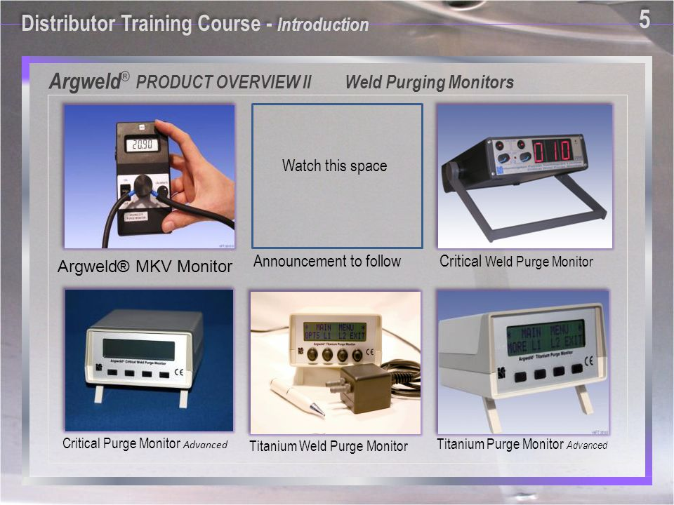 Critical Weld Purge Monitor Titanium Weld Purge Monitor Argweld ® PRODUCT OVERVIEW II Weld Purging Monitors Announcement to follow Watch this space Titanium Purge Monitor Advanced Critical Purge Monitor Advanced Argweld® MKV Monitor Distributor Training Course - Introduction 5 5