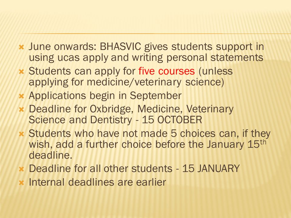 June onwards: BHASVIC gives students support in using ucas apply and writing personal statements Students can apply for five courses (unless applying for medicine/veterinary science) Applications begin in September Deadline for Oxbridge, Medicine, Veterinary Science and Dentistry - 15 OCTOBER Students who have not made 5 choices can, if they wish, add a further choice before the January 15 th deadline.