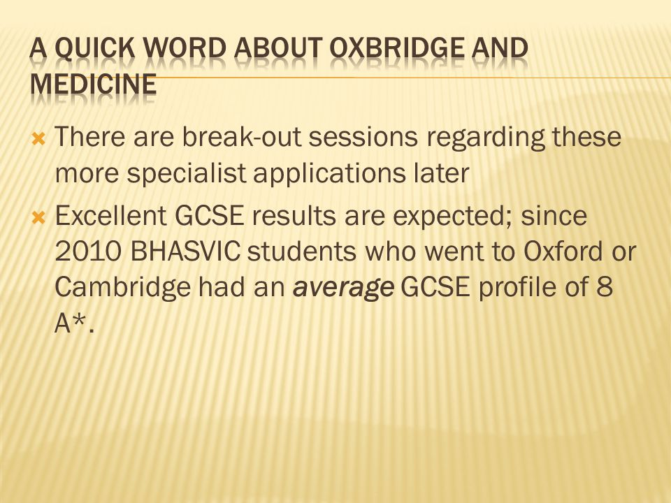 There are break-out sessions regarding these more specialist applications later Excellent GCSE results are expected; since 2010 BHASVIC students who went to Oxford or Cambridge had an average GCSE profile of 8 A*.