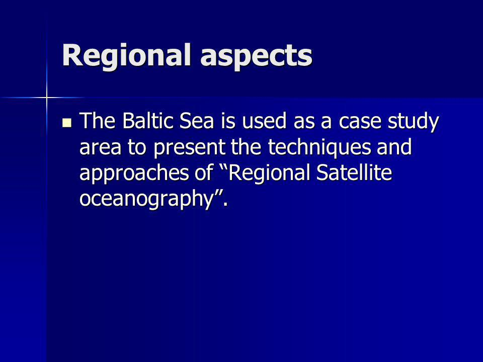 Regional aspects The Baltic Sea is used as a case study area to present the techniques and approaches of Regional Satellite oceanography.