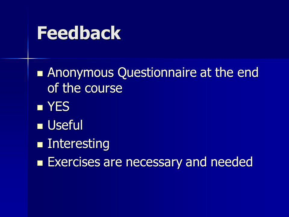 Feedback Anonymous Questionnaire at the end of the course Anonymous Questionnaire at the end of the course YES YES Useful Useful Interesting Interesting Exercises are necessary and needed Exercises are necessary and needed