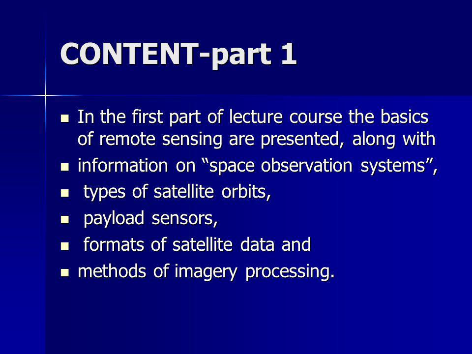 CONTENT-part 1 In the first part of lecture course the basics of remote sensing are presented, along with In the first part of lecture course the basics of remote sensing are presented, along with information on space observation systems, information on space observation systems, types of satellite orbits, types of satellite orbits, payload sensors, payload sensors, formats of satellite data and formats of satellite data and methods of imagery processing.