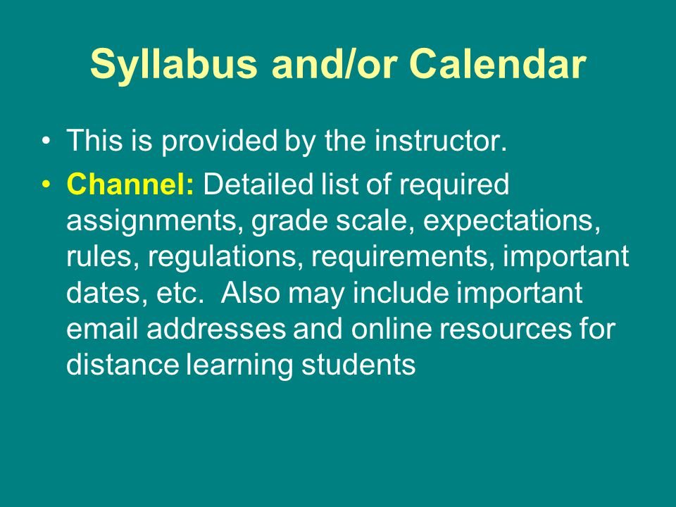Syllabus and/or Calendar This is provided by the instructor. Channel: Detailed list of required assignments, grade scale, expectations, rules, regulat