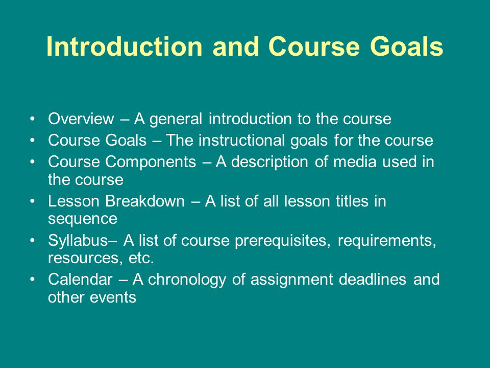 Introduction and Course Goals Overview – A general introduction to the course Course Goals – The instructional goals for the course Course Components