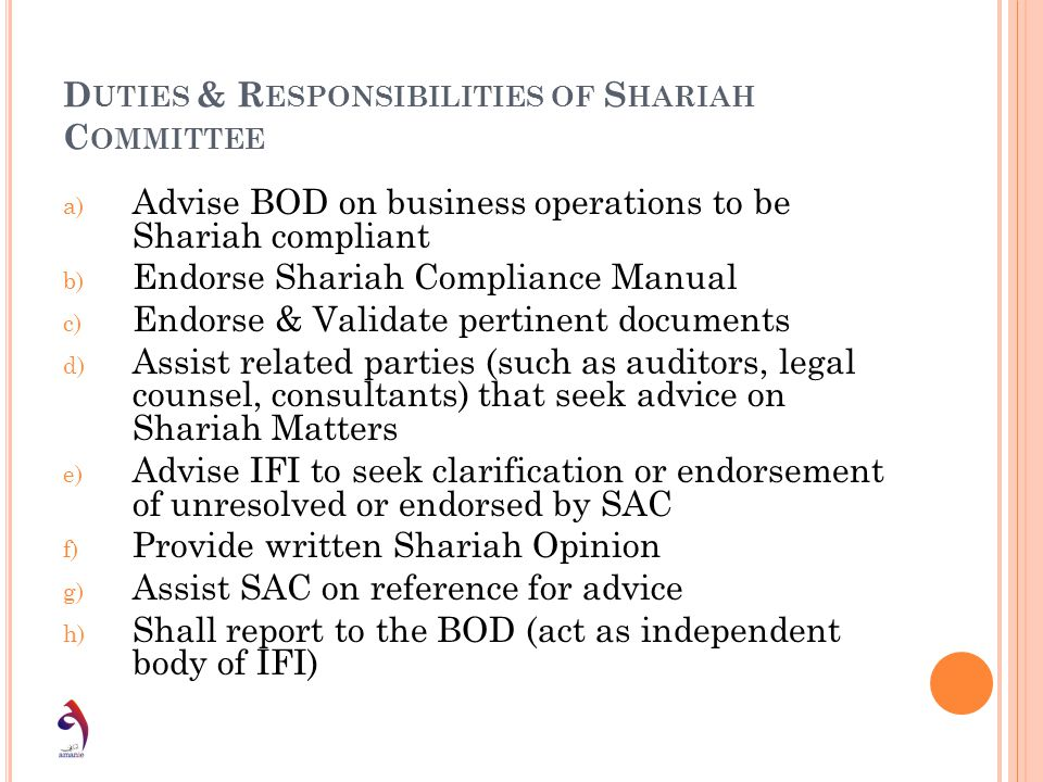 D UTIES & R ESPONSIBILITIES OF S HARIAH C OMMITTEE a) Advise BOD on business operations to be Shariah compliant b) Endorse Shariah Compliance Manual c