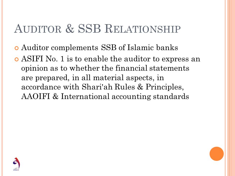 A UDITOR & SSB R ELATIONSHIP Auditor complements SSB of Islamic banks ASIFI No. 1 is to enable the auditor to express an opinion as to whether the fin