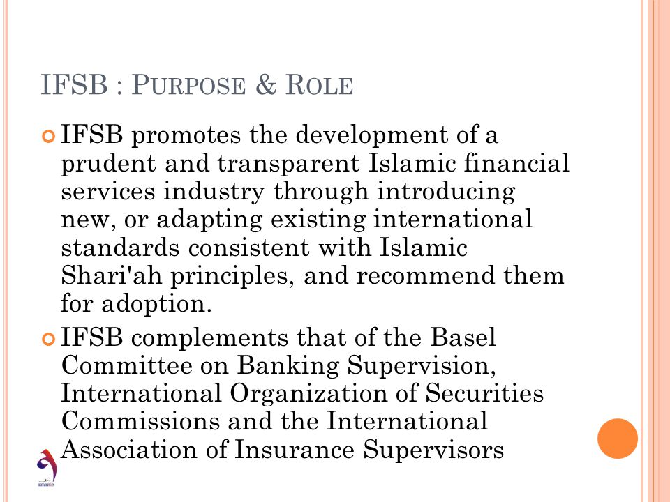 IFSB : P URPOSE & R OLE IFSB promotes the development of a prudent and transparent Islamic financial services industry through introducing new, or ada