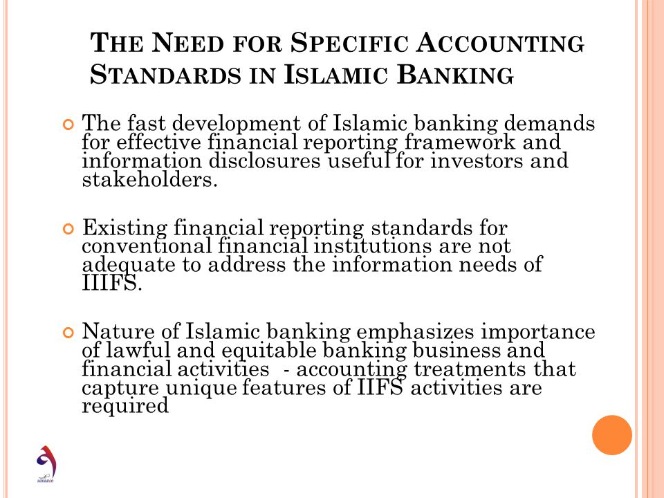 T HE N EED FOR S PECIFIC A CCOUNTING S TANDARDS IN I SLAMIC B ANKING The fast development of Islamic banking demands for effective financial reporting