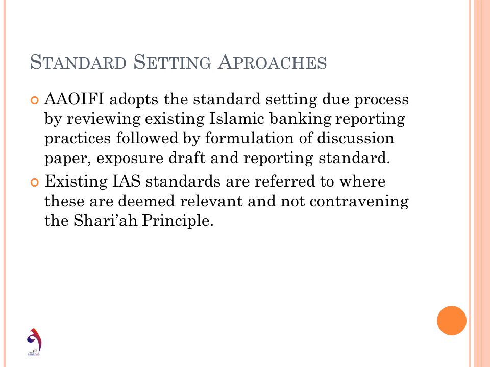S TANDARD S ETTING A PROACHES AAOIFI adopts the standard setting due process by reviewing existing Islamic banking reporting practices followed by for