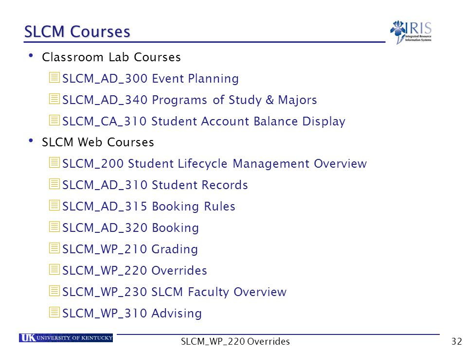 SLCM Courses Classroom Lab Courses SLCM_AD_300 Event Planning SLCM_AD_340 Programs of Study & Majors SLCM_CA_310 Student Account Balance Display SLCM Web Courses SLCM_200 Student Lifecycle Management Overview SLCM_AD_310 Student Records SLCM_AD_315 Booking Rules SLCM_AD_320 Booking SLCM_WP_210 Grading SLCM_WP_220 Overrides SLCM_WP_230 SLCM Faculty Overview SLCM_WP_310 Advising 32SLCM_WP_220 Overrides