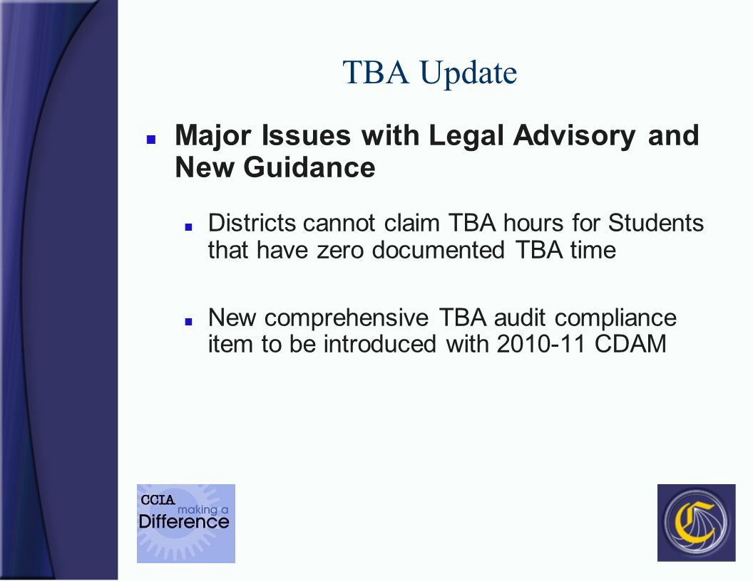 TBA Update n Major Issues with Legal Advisory and New Guidance n Districts cannot claim TBA hours for Students that have zero documented TBA time n New comprehensive TBA audit compliance item to be introduced with 2010-11 CDAM